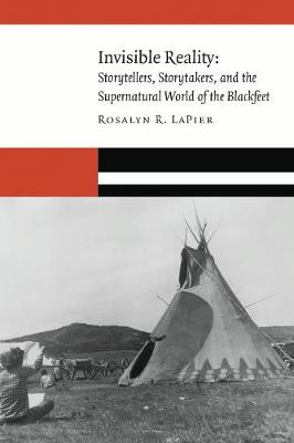 Invisible Reality: Storytellers, Storytakers, and the Supernatural World of the Blackfeet - New Visions in Native American and Indigenous Studies (Hardback)