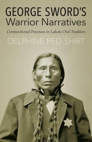 George Sword's Warrior Narratives: Compositional Processes in Lakota Oral Tradition (Paperback)