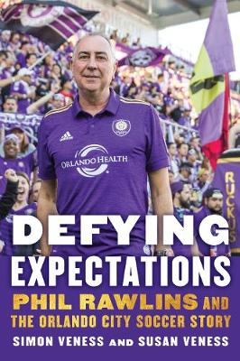 Defying Expectations: Phil Rawlins and the Orlando City Soccer Story (Hardback)
