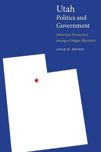 Utah Politics and Government: American Democracy among a Unique Electorate - Politics and Governments of the American States (Paperback)
