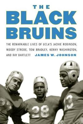 The Black Bruins: The Remarkable Lives of UCLA's Jackie Robinson, Woody Strode, Tom Bradley, Kenny Washington, and Ray Bartlett (Hardback)