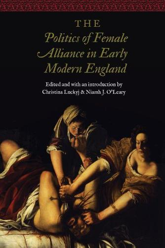 The Politics of Female Alliance in Early Modern England - Women and Gender in the Early Modern World (Hardback)