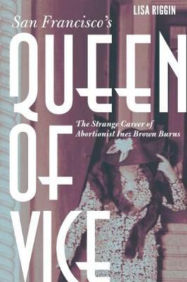 San Francisco's Queen of Vice: The Strange Career of Abortionist Inez Brown Burns (Hardback)