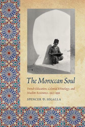 The Moroccan Soul: French Education, Colonial Ethnology, and Muslim Resistance, 1912-1956 - France Overseas: Studies in Empire and Decolonization (Paperback)