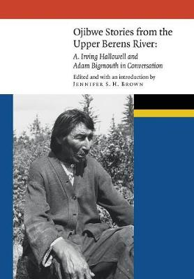 Ojibwe Stories from the Upper Berens River: A. Irving Hallowell and Adam Bigmouth in Conversation - New Visions in Native American and Indigenous Studies (Hardback)