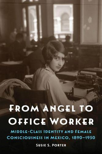 From Angel to Office Worker: Middle-Class Identity and Female Consciousness in Mexico, 1890-1950 - The Mexican Experience (Hardback)