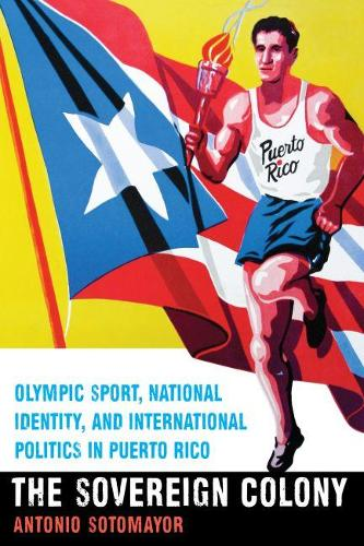 The Sovereign Colony: Olympic Sport, National Identity, and International Politics in Puerto Rico (Paperback)