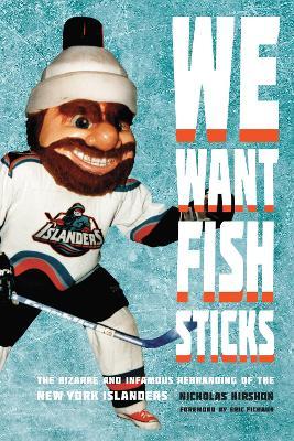 We Want Fish Sticks: The Bizarre and Infamous Rebranding of the New York Islanders (Hardback)