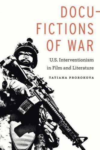 Docu-Fictions of War: U.S. Interventionism in Film and Literature (Hardback)