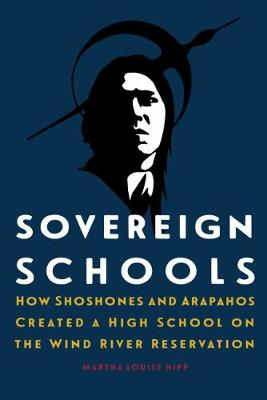 Sovereign Schools: How Shoshones and Arapahos Created a High School on the Wind River Reservation (Hardback)