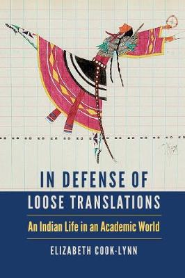 In Defense of Loose Translations: An Indian Life in an Academic World - American Indian Lives (Hardback)