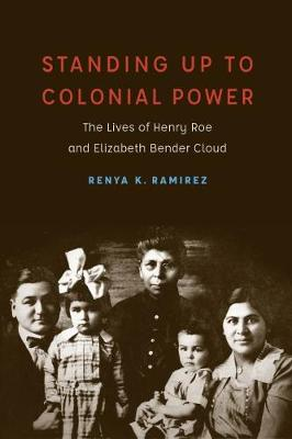 Standing Up to Colonial Power: The Lives of Henry Roe and Elizabeth Bender Cloud - New Visions in Native American and Indigenous Studies (Hardback)