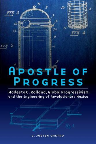 Apostle of Progress: Modesto C. Rolland, Global Progressivism, and the Engineering of Revolutionary Mexico - The Mexican Experience (Hardback)