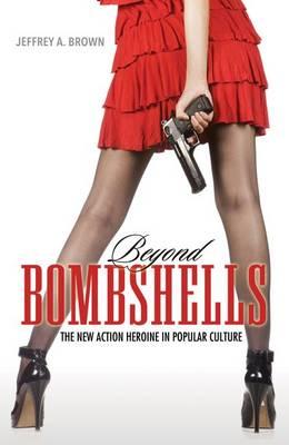 Beyond Bombshells: The New Action Heroine in Popular Culture (Hardback)