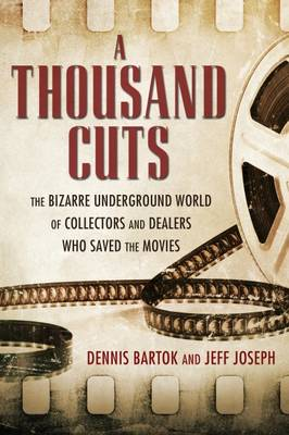 A Thousand Cuts: The Bizarre Underground World of Collectors and Dealers Who Saved the Movies (Hardback)