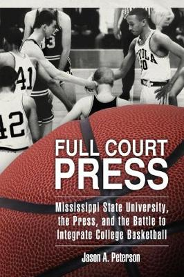 Full Court Press: Mississippi State University, the Press, and the Battle to Integrate College Basketball - Race, Rhetoric, and Media Series (Hardback)
