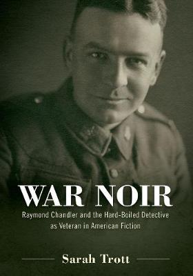 War Noir: Raymond Chandler and the Hard-Boiled Detective as Veteran in American Fiction (Hardback)