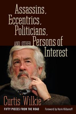 Assassins, Eccentrics, Politicians, and Other Persons of Interest: Fifty Pieces from the Road (Paperback)