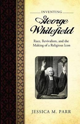 Inventing George Whitefield: Race, Revivalism, and the Making of a Religious Icon (Paperback)