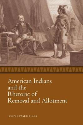 American Indians and the Rhetoric of Removal and Allotment - Race, Rhetoric, and Media Series (Paperback)