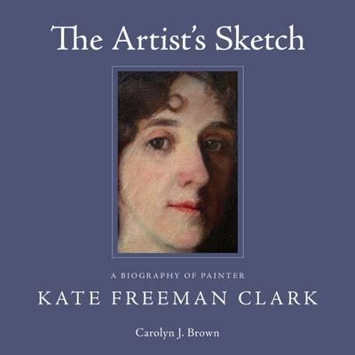 The Artist's Sketch: A Biography of Painter Kate Freeman Clark (Hardback)