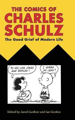 The Comics of Charles Schulz: The Good Grief of Modern Life - Critical Approaches to Comics Artists Series (Hardback)