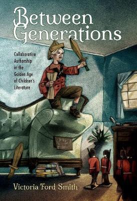 Between Generations: Collaborative Authorship in the Golden Age of Children's Literature - Children's Literature Association Series (Hardback)