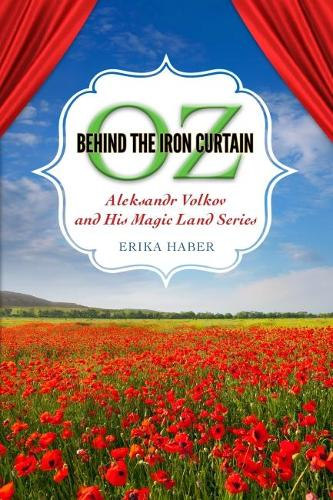 Oz Behind the Iron Curtain: Aleksandr Volkov and His Magic Land Series - Children's Literature Association Series (Hardback)