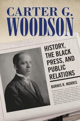 Carter G. Woodson: History, the Black Press, and Public Relations - Race, Rhetoric, and Media Series (Hardback)