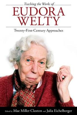 Teaching the Works of Eudora Welty: Twenty-First-Century Approaches (Paperback)