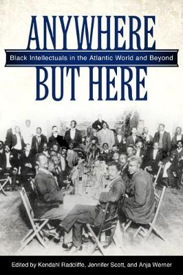 Anywhere But Here: Black Intellectuals in the Atlantic World and Beyond (Paperback)