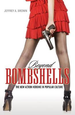 Beyond Bombshells: The New Action Heroine in Popular Culture (Paperback)