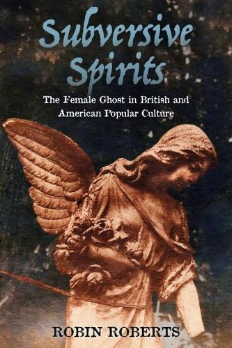 Subversive Spirits: The Female Ghost in British and American Popular Culture (Hardback)
