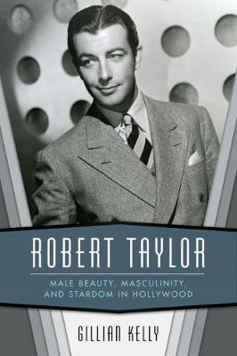 Robert Taylor: Male Beauty, Masculinity, and Stardom in Hollywood (Hardback)