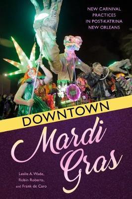 Downtown Mardi Gras: New Carnival Practices in Post-Katrina New Orleans (Hardback)