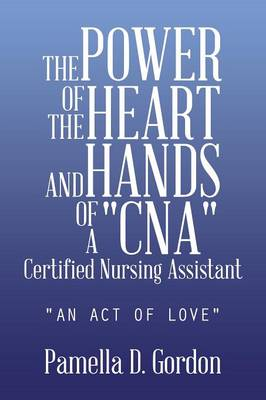 The Power of the Heart and Hands of a Cnacertified Nursing Assistant: An Act of Love (Paperback)