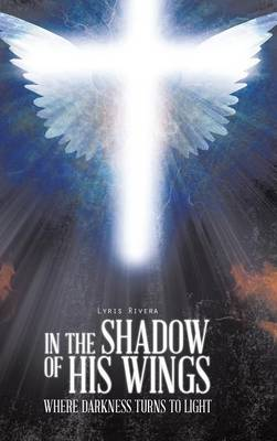 In the Shadow of His Wings: Where Darkness Turns to Light (Hardback)