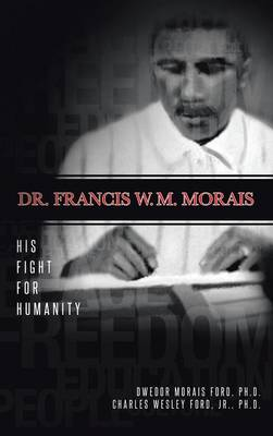 Dr. Francis W. M. Morais: His Fight for Humanity (Hardback)