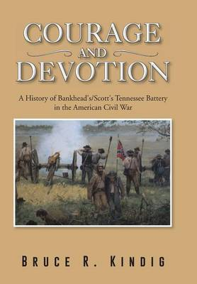 Courage and Devotion: A History of Bankhead's/Scott's Tennessee Battery in the American Civil War (Hardback)