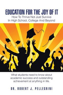 Education for the Joy of It: How to Thrive Not Just Survive in High School, College and Beyond (Paperback)