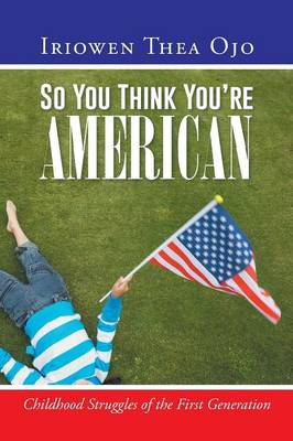 So You Think You're American: Childhood Struggles of the First Generation (Paperback)