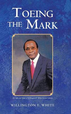 Toeing the Mark: The Life and Times of Willington E. White Second Edition (Hardback)
