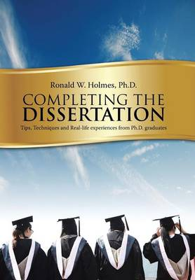 Completing the Dissertation: Tips, Techniques and Real-Life Experiences from PH.D. Graduates (Hardback)