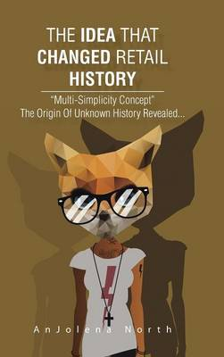 The Idea That Changed Retail History: Multi-Simplicity Concept the Origin of Unknown History Revealed... (Hardback)