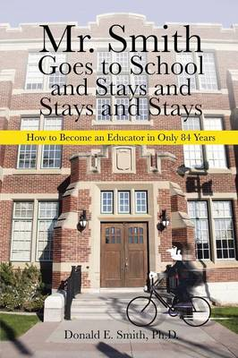 Mr. Smith Goes to School and Stays and Stays and Stays: How to Become an Educator in Only 84 Years (Paperback)