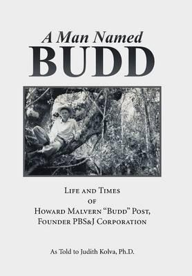A Man Named Budd: Life and Times of Howard Malvern Budd Post, Founder PBS&J Corporation (Hardback)