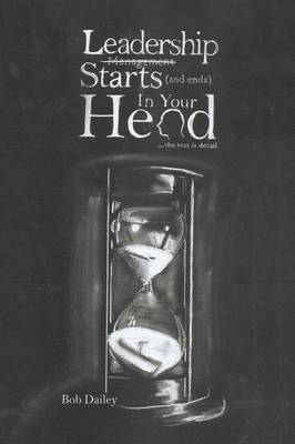 Leadership Starts (and Ends) in Your Head: The Rest Is Detail (Paperback)
