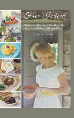 Free Indeed: A Guide to Cooking Gluten-Free, Dairy-Free, Soy-Free and Free of All Processed Sugars (Hardback)