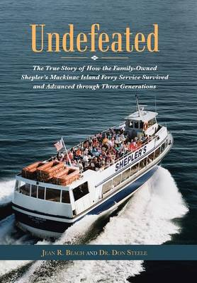 Undefeated: The True Story of How the Family-Owned Shepler's Mackinac Island Ferry Service Survived and Advanced Through Three Generations (Hardback)