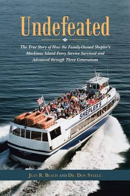 Undefeated: The True Story of How the Family-Owned Shepler's Mackinac Island Ferry Service Survived and Advanced Through Three Generations (Paperback)